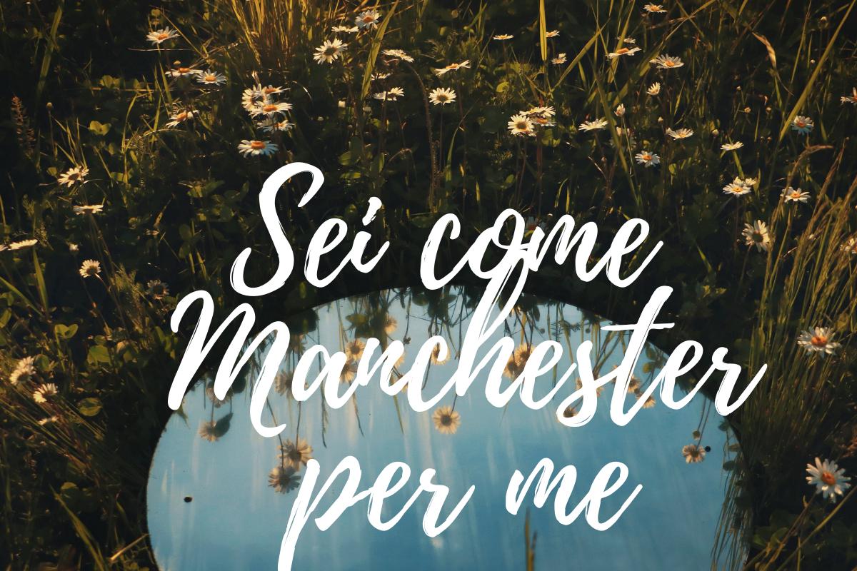 Sei come Manchester per me